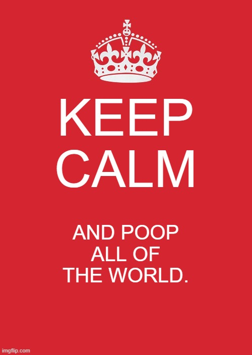 Keep Calm And Carry On Red |  KEEP CALM; AND POOP ALL OF THE WORLD. | image tagged in memes,keep calm and carry on red | made w/ Imgflip meme maker