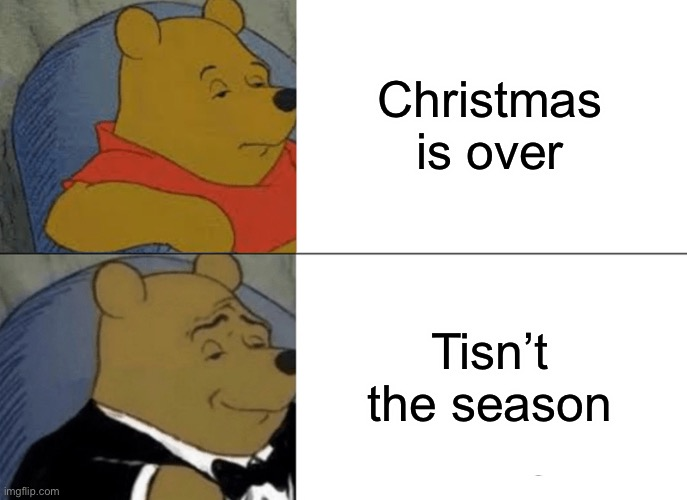 Why not a Christmas meme? |  Christmas is over; Tisn't the season | image tagged in memes,tuxedo winnie the pooh | made w/ Imgflip meme maker