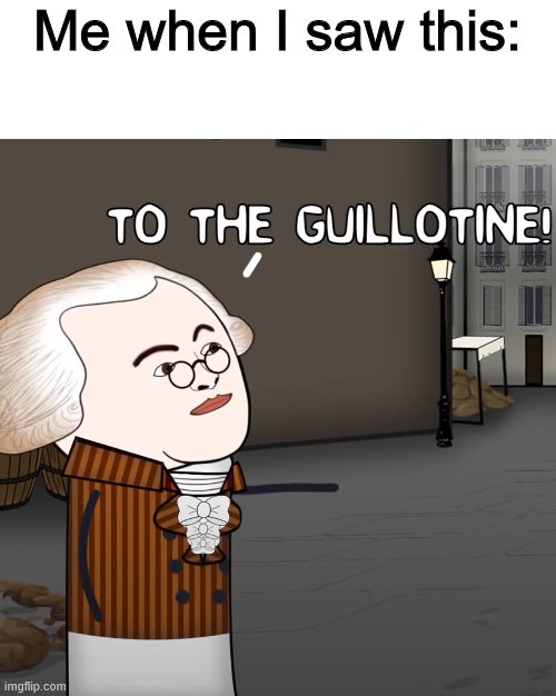 To The Guillotine! | Me when I saw this: | image tagged in to the guillotine | made w/ Imgflip meme maker