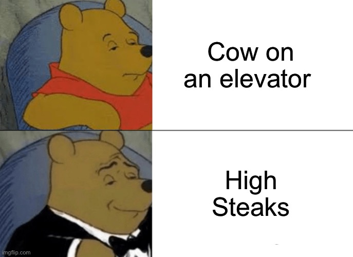 ? |  Cow on an elevator; High Steaks | image tagged in memes,tuxedo winnie the pooh,funny,steak,funny memes,cow | made w/ Imgflip meme maker