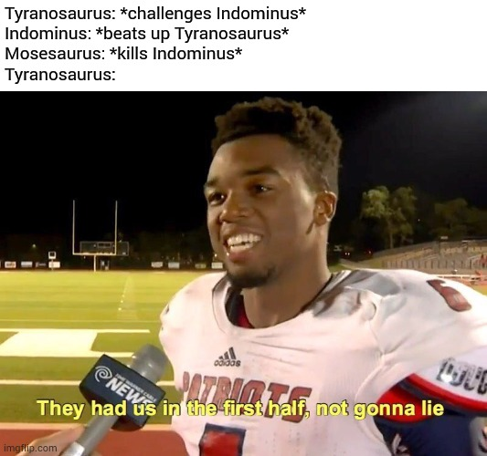 Jurassic World ending |  Tyranosaurus: *challenges Indominus* Indominus: *beats up Tyranosaurus* Mosesaurus: *kills Indominus* Tyranosaurus: | image tagged in they had us in the first half,jurrasic park,memes | made w/ Imgflip meme maker