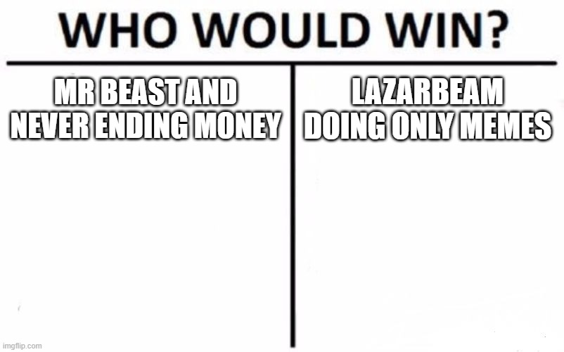 Who Would Win? Meme |  MR BEAST AND NEVER ENDING MONEY; LAZARBEAM DOING ONLY MEMES | image tagged in memes,who would win | made w/ Imgflip meme maker