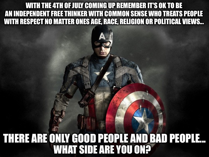 WITH THE 4TH OF JULY COMING UP REMEMBER IT'S OK TO BE AN INDEPENDENT FREE THINKER WITH COMMON SENSE WHO TREATS PEOPLE WITH RESPECT NO MATTER ONES AGE, RACE, RELIGION OR POLITICAL VIEWS... THERE ARE ONLY GOOD PEOPLE AND BAD PEOPLE... WHAT SIDE ARE YOU ON? | image tagged in captain america,2020,politics,independent,4th of july | made w/ Imgflip meme maker