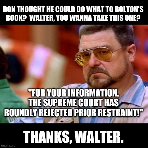 "Walter The Big Lebowski |  DON THOUGHT HE COULD DO WHAT TO BOLTON'S BOOK?  WALTER, YOU WANNA TAKE THIS ONE? ""FOR YOUR INFORMATION, THE SUPREME COURT HAS ROUNDLY REJECTED PRIOR RESTRAINT!""; THANKS, WALTER. 