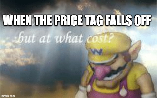 I've won but at what cost? |  WHEN THE PRICE TAG FALLS OFF | image tagged in i've won but at what cost | made w/ Imgflip meme maker