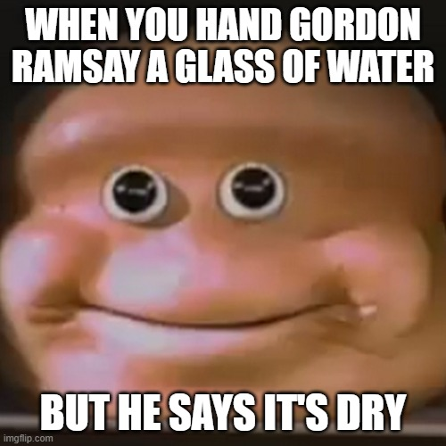 WHERE'S THE LAMB SAAAAAAAAAAAAAAUUUUUUUUUUUUUUUCCCCCCCCCCCCCCCCCCEEEEEEEEEEEEEEEEEEE |  WHEN YOU HAND GORDON RAMSAY A GLASS OF WATER; BUT HE SAYS IT'S DRY | image tagged in the almighty loaf | made w/ Imgflip meme maker