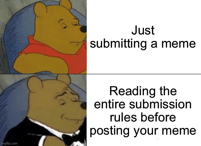 Tuxedo Winnie The Pooh |  Just submitting a meme; Reading the entire submission rules before posting your meme | image tagged in memes,tuxedo winnie the pooh,funny,smart | made w/ Imgflip meme maker