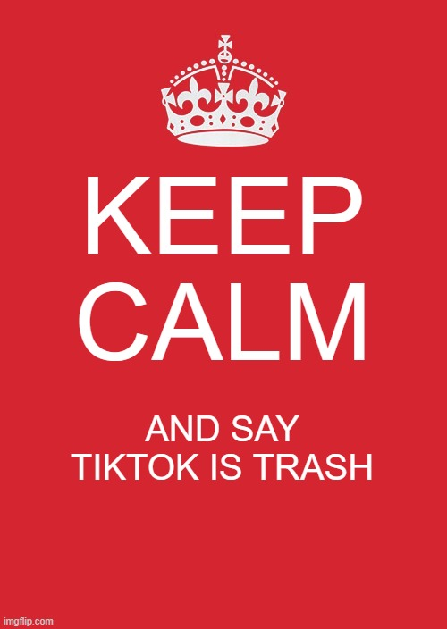 Keep Calm And Carry On Red Meme |  KEEP CALM; AND SAY TIKTOK IS TRASH | image tagged in memes,keep calm and carry on red | made w/ Imgflip meme maker