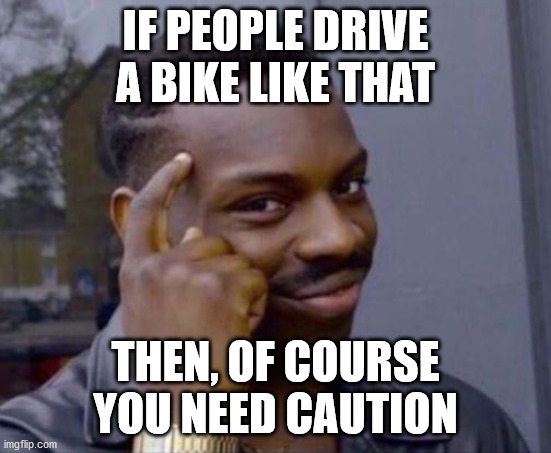 black guy pointing at head | IF PEOPLE DRIVE A BIKE LIKE THAT THEN, OF COURSE YOU NEED CAUTION | image tagged in black guy pointing at head | made w/ Imgflip meme maker