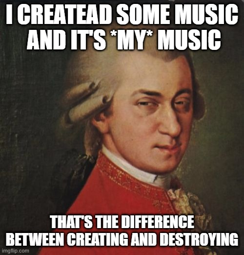 Mozart absolutely sure |  I CREATEAD SOME MUSIC  AND IT'S *MY* MUSIC; THAT'S THE DIFFERENCE BETWEEN CREATING AND DESTROYING | image tagged in memes,mozart not sure | made w/ Imgflip meme maker