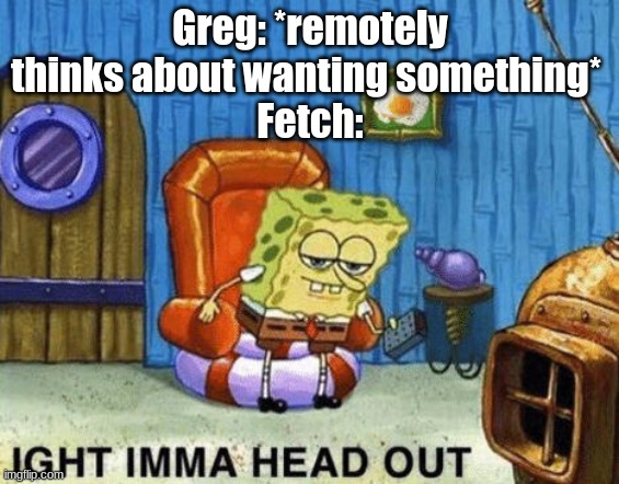 Posting a FNAF meme every day until Security Breach is released: Day 18 |  Greg: *remotely thinks about wanting something*  Fetch: | image tagged in ight imma head out,fnaf,fazbear frights,fetch | made w/ Imgflip meme maker