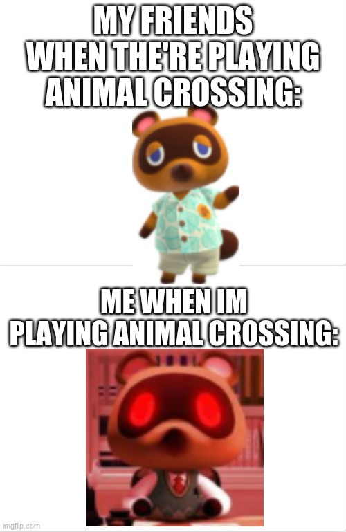 im competitive even in non-competitive games............. i need to stop |  MY FRIENDS WHEN THE'RE PLAYING ANIMAL CROSSING:; ME WHEN IM PLAYING ANIMAL CROSSING: | image tagged in animal crossing,nook,crazy | made w/ Imgflip meme maker