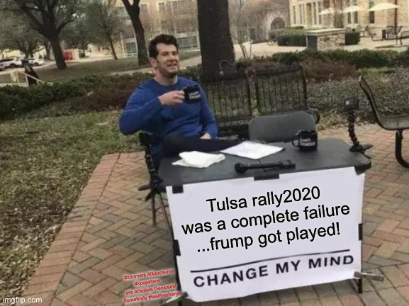 Change My Mind |  Tulsa rally2020 was a complete failure ...frump got played! #zoomers #tiktocteens #kpopstans ... are absolute Geniuses! Somebody #feeltheshame | image tagged in memes,change my mind | made w/ Imgflip meme maker