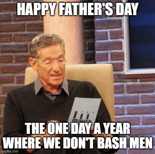 Maury Lie Detector |  HAPPY FATHER'S DAY; THE ONE DAY A YEAR WHERE WE DON'T BASH MEN | image tagged in memes,maury lie detector | made w/ Imgflip meme maker