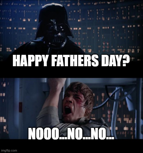 Look. I'm Trying. |  HAPPY FATHERS DAY? NOOO...NO...NO... | image tagged in memes,star wars no,fathers day | made w/ Imgflip meme maker