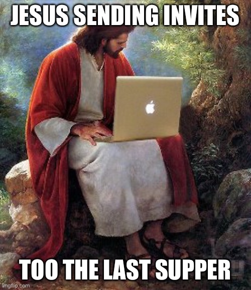 computer jesus |  JESUS SENDING INVITES; TOO THE LAST SUPPER | image tagged in computer jesus | made w/ Imgflip meme maker