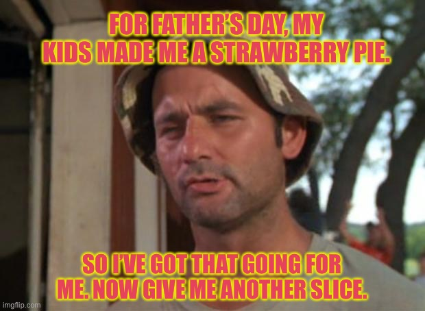 So I Got That Goin For Me Which Is Nice |  FOR FATHER'S DAY, MY KIDS MADE ME A STRAWBERRY PIE. SO I'VE GOT THAT GOING FOR ME. NOW GIVE ME ANOTHER SLICE. | image tagged in memes,so i got that goin for me which is nice | made w/ Imgflip meme maker