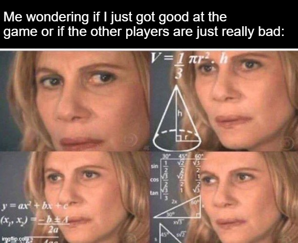 Math lady/Confused lady |  Me wondering if I just got good at the game or if the other players are just really bad: | image tagged in math lady/confused lady | made w/ Imgflip meme maker