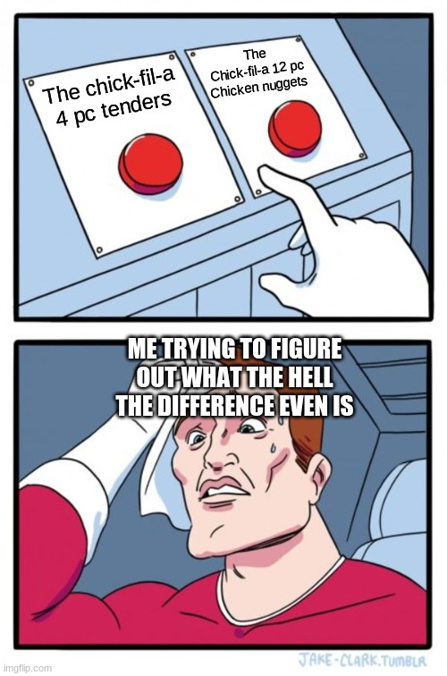 They're the same thing tbh |  The Chick-fil-a 12 pc Chicken nuggets; The chick-fil-a 4 pc tenders; ME TRYING TO FIGURE OUT WHAT THE HELL THE DIFFERENCE EVEN IS | image tagged in memes,two buttons | made w/ Imgflip meme maker