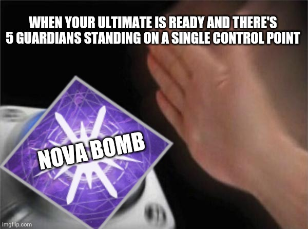 ---Your Ultimate Is Ready!--- |  WHEN YOUR ULTIMATE IS READY AND THERE'S 5 GUARDIANS STANDING ON A SINGLE CONTROL POINT; NOVA BOMB | image tagged in destiny 2,memes,ultimate | made w/ Imgflip meme maker