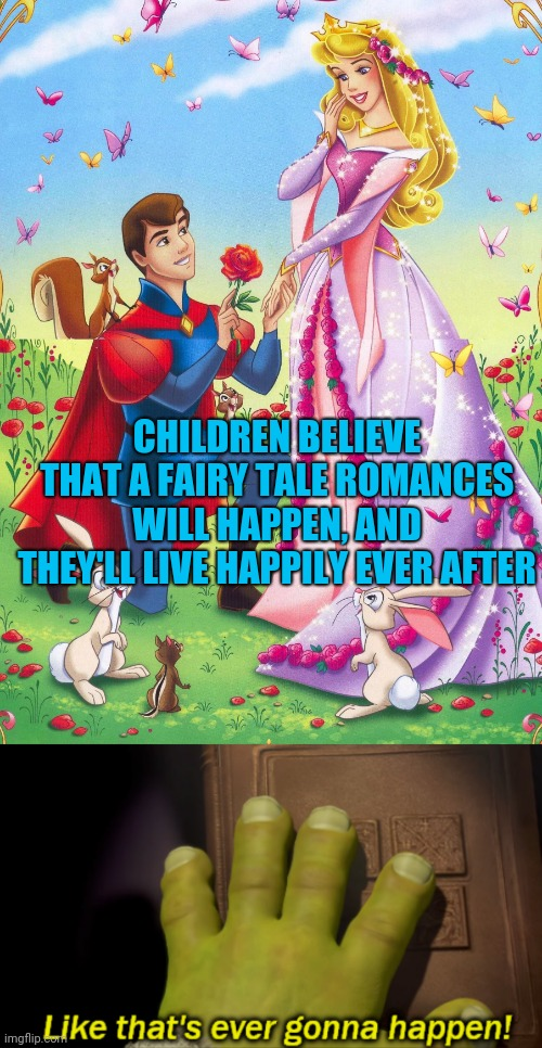 Good riddance, you pile of stolen fairy tales! |  CHILDREN BELIEVE THAT A FAIRY TALE ROMANCES WILL HAPPEN, AND THEY'LL LIVE HAPPILY EVER AFTER | image tagged in somebody once told me that the world was gonna roll me,i ain't the sharpest tool in the shed,memes,shrek,fairy tales | made w/ Imgflip meme maker