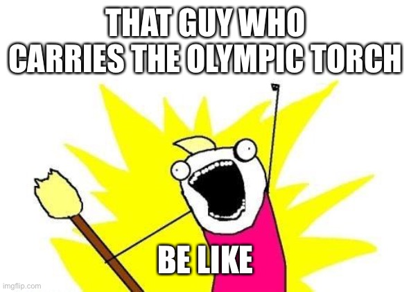 X All The Y Meme |  THAT GUY WHO CARRIES THE OLYMPIC TORCH; BE LIKE | image tagged in memes,x all the y | made w/ Imgflip meme maker