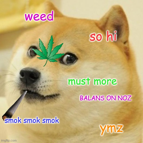 Doge |  weed; so hi; must more; BALANS ON NOZ; smok smok smok; ymz | image tagged in memes,doge,weed,smoke weed everyday | made w/ Imgflip meme maker
