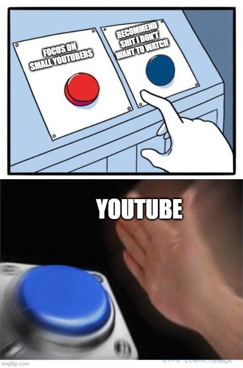 two buttons 1 blue |  RECOMMEND SHIT I DON'T WANT TO WATCH; FOCUS ON SMALL YOUTUBERS; YOUTUBE | image tagged in two buttons 1 blue | made w/ Imgflip meme maker