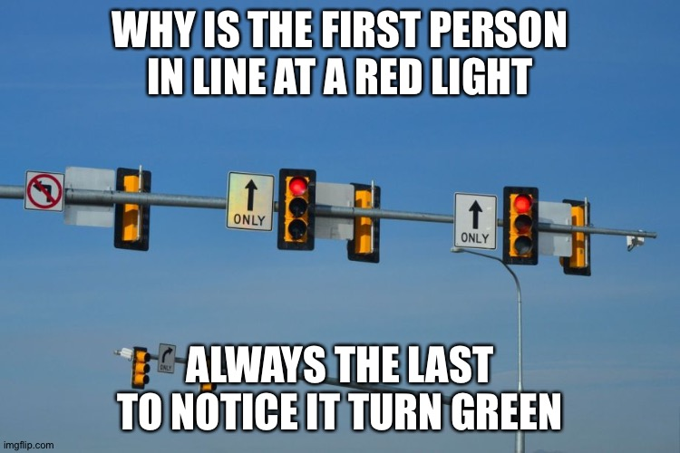Red Light |  WHY IS THE FIRST PERSON IN LINE AT A RED LIGHT; ALWAYS THE LAST TO NOTICE IT TURN GREEN | image tagged in traffic light,red green,driving | made w/ Imgflip meme maker