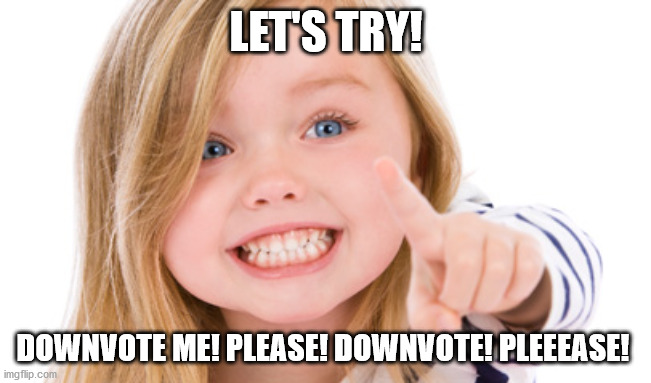 Pointing girl | LET'S TRY! DOWNVOTE ME! PLEASE! DOWNVOTE! PLEEEASE! | image tagged in pointing girl | made w/ Imgflip meme maker