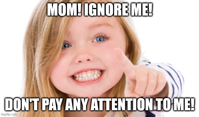 Pointing girl | MOM! IGNORE ME! DON'T PAY ANY ATTENTION TO ME! | image tagged in pointing girl | made w/ Imgflip meme maker