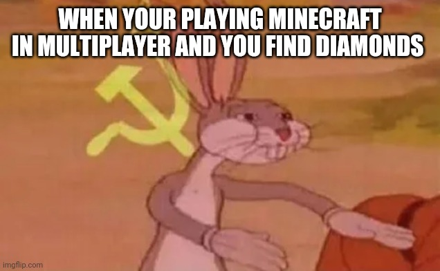 Bugs bunny communist |  WHEN YOUR PLAYING MINECRAFT IN MULTIPLAYER AND YOU FIND DIAMONDS | image tagged in bugs bunny communist | made w/ Imgflip meme maker