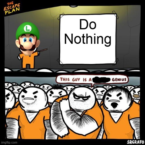 Do Nothing |  Do Nothing | image tagged in the escape plan,memes,funny,luigi,nothing,super mario | made w/ Imgflip meme maker