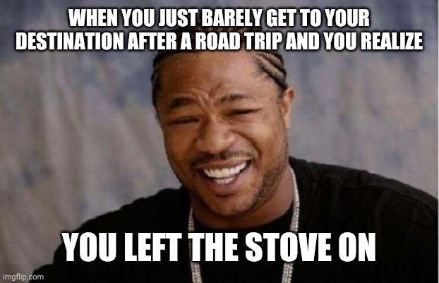 Yo Dawg Heard You Meme |  WHEN YOU JUST BARELY GET TO YOUR DESTINATION AFTER A ROAD TRIP AND YOU REALIZE; YOU LEFT THE STOVE ON | image tagged in memes,yo dawg heard you | made w/ Imgflip meme maker