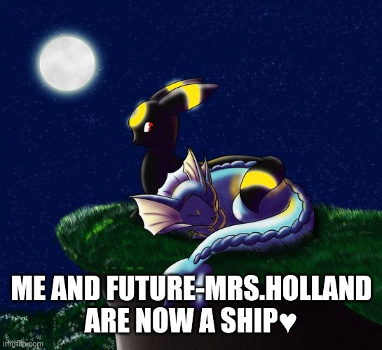Umbreon vaporeon ship 4 |  ME AND FUTURE-MRS.HOLLAND ARE NOW A SHIP♥️ | image tagged in umbreon vaporeon ship 4 | made w/ Imgflip meme maker