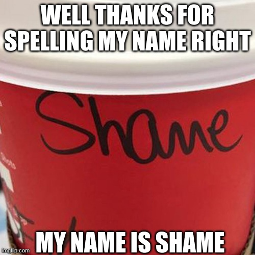 My real name |  WELL THANKS FOR SPELLING MY NAME RIGHT; MY NAME IS SHAME | image tagged in starbucks red cup,shame,spelling error | made w/ Imgflip meme maker