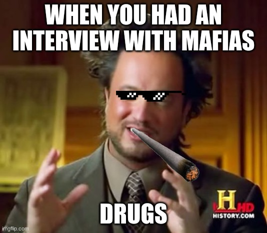 YEAH BOIS |  WHEN YOU HAD AN INTERVIEW WITH MAFIAS; DRUGS | image tagged in memes,ancient aliens | made w/ Imgflip meme maker