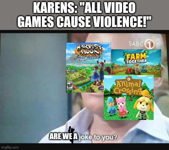 "Am I a joke to you? |  KARENS: ""ALL VIDEO GAMES CAUSE VIOLENCE!""; ARE WE A 
