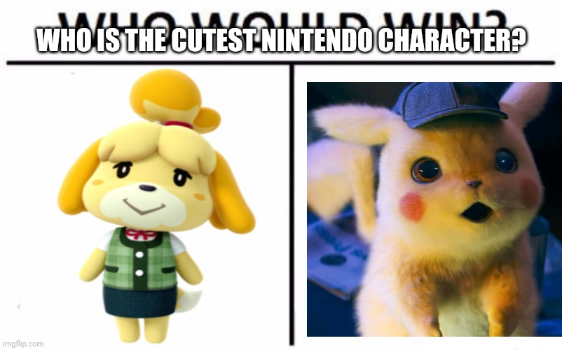 Put a comment down bolw for who is the cutest plz |  WHO IS THE CUTEST NINTENDO CHARACTER? | image tagged in memes,who would win,pikachu,pokemon,isabelle,animal crossing | made w/ Imgflip meme maker