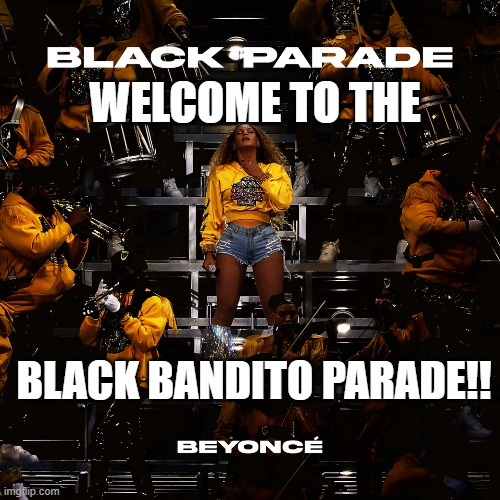 Let's Make this Happen! MCRXBEYONCEXTOP!! :) @mcrvcp twitter instagram |  WELCOME TO THE; BLACK BANDITO PARADE!! | image tagged in beyonce,black parade,mychemicalromance,mcr,memes,twenty one pilots | made w/ Imgflip meme maker