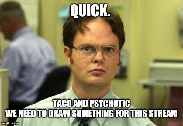 Hope u see this |  QUICK. TACO AND PSYCHOTIC WE NEED TO DRAW SOMETHING FOR THIS STREAM | image tagged in memes,dwight schrute | made w/ Imgflip meme maker