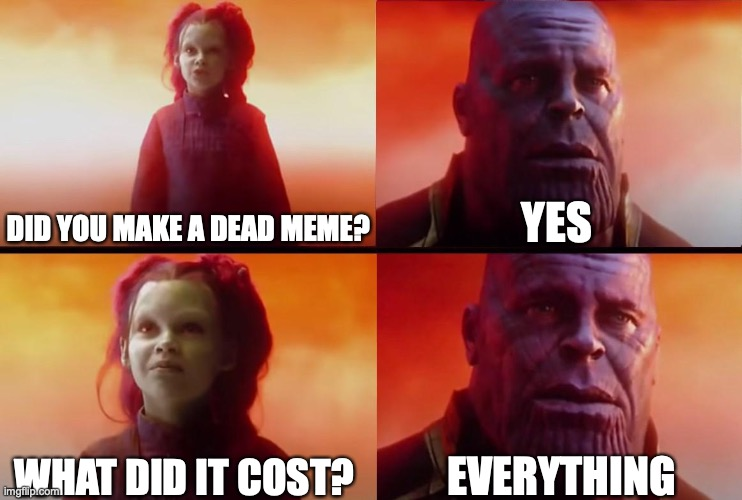 people when they make a dead meme |  YES; DID YOU MAKE A DEAD MEME? WHAT DID IT COST? EVERYTHING | image tagged in thanos what did it cost | made w/ Imgflip meme maker