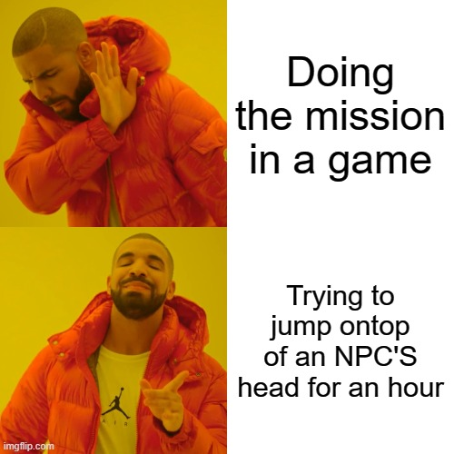 Drake Hotline Bling Meme |  Doing the mission in a game; Trying to jump ontop of an NPC'S head for an hour | image tagged in memes,drake hotline bling | made w/ Imgflip meme maker