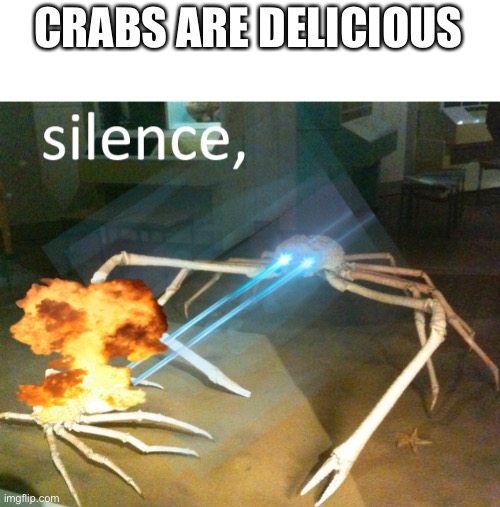 Silence Crab |  CRABS ARE DELICIOUS | image tagged in silence crab,lol,crab,crabs,weird,joins the battle | made w/ Imgflip meme maker
