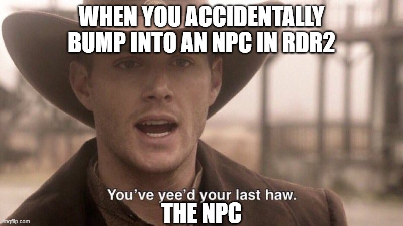 You've Yee'd Your Last Haw |  WHEN YOU ACCIDENTALLY BUMP INTO AN NPC IN RDR2; THE NPC | image tagged in you've yee'd your last haw | made w/ Imgflip meme maker