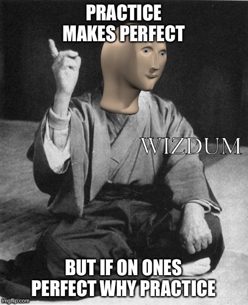 Practice makes perfect but... |  PRACTICE MAKES PERFECT; BUT IF ON ONES PERFECT WHY PRACTICE | image tagged in wizdum,perfect | made w/ Imgflip meme maker