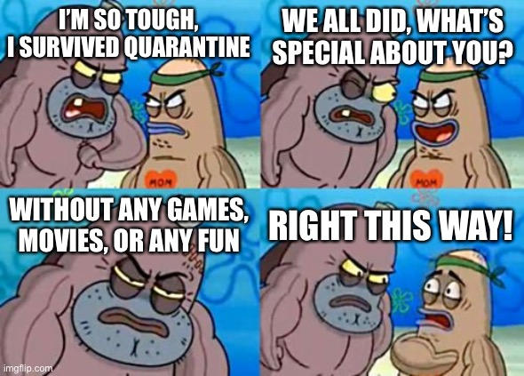 Spongebob During Quarantine |  WE ALL DID, WHAT'S SPECIAL ABOUT YOU? I'M SO TOUGH, I SURVIVED QUARANTINE; WITHOUT ANY GAMES, MOVIES, OR ANY FUN; RIGHT THIS WAY! | image tagged in memes,how tough are you | made w/ Imgflip meme maker