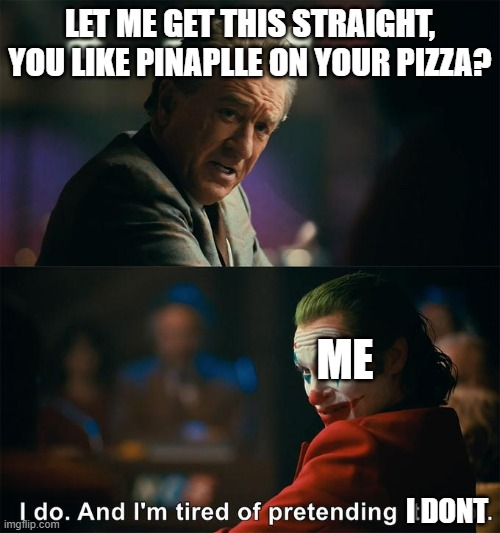 I do. And I'm tired of pretending it's not |  LET ME GET THIS STRAIGHT, YOU LIKE PINAPLLE ON YOUR PIZZA? ME; I DONT | image tagged in i do and i'm tired of pretending it's not | made w/ Imgflip meme maker