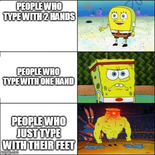 Feet Typing |  PEOPLE WHO TYPE WITH 2 HANDS; PEOPLE WHO TYPE WITH ONE HAND; PEOPLE WHO JUST TYPE WITH THEIR FEET | image tagged in spongebob strong | made w/ Imgflip meme maker