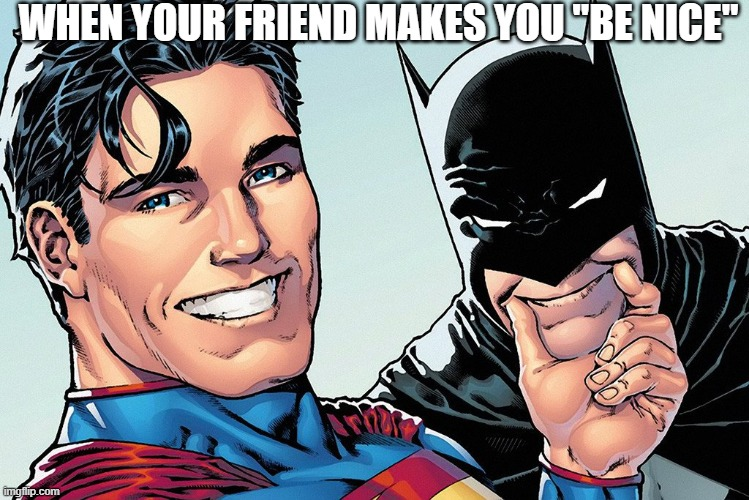 "not nice |  WHEN YOUR FRIEND MAKES YOU ""BE NICE"" 